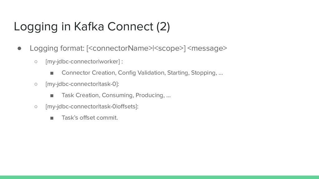 Logging in Kafka Connect (2) ● Logging format: ...