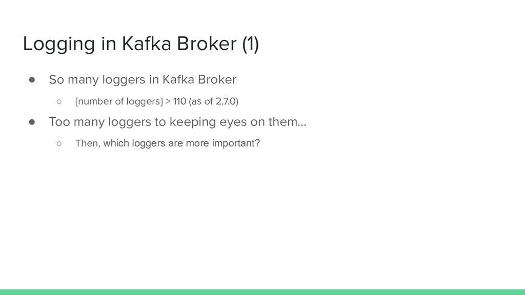 Logging in Kafka Broker (1) ● So many loggers i...