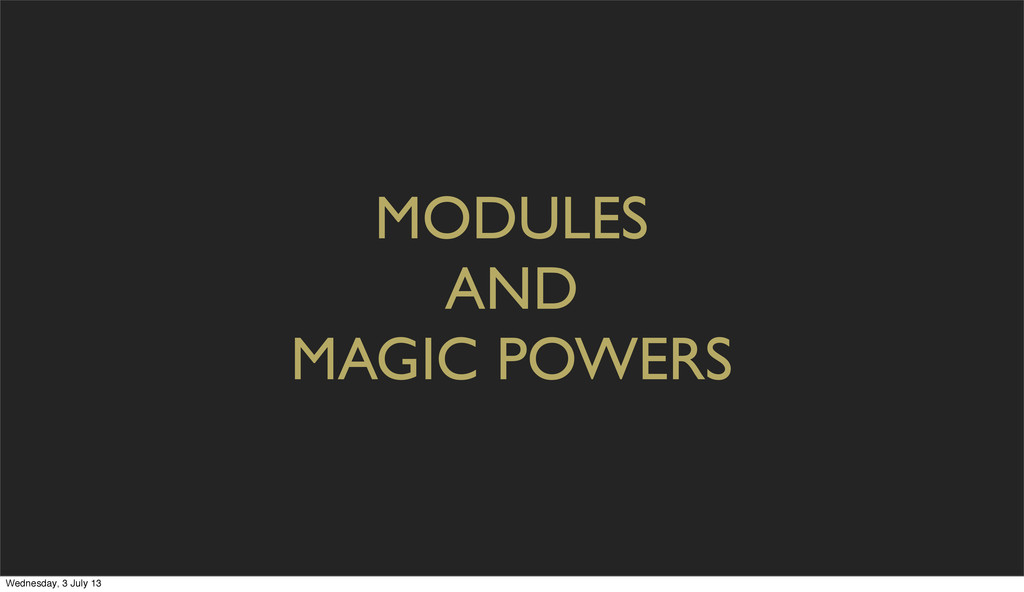 MODULES AND MAGIC POWERS Wednesday, 3 July 13