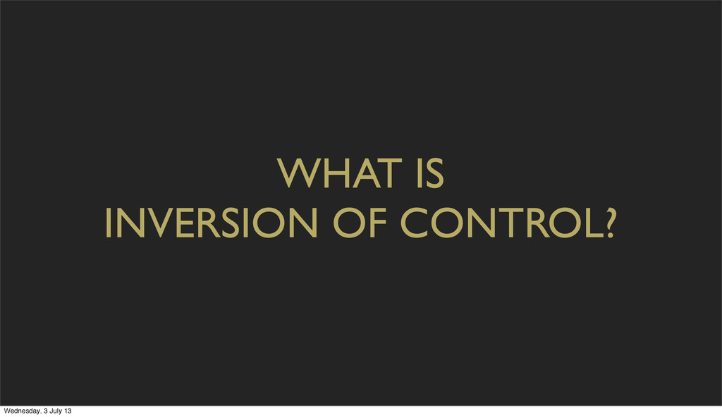 WHAT IS INVERSION OF CONTROL? Wednesday, 3 July...