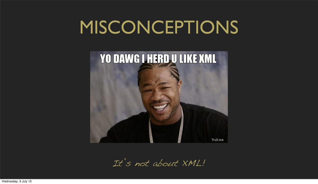 MISCONCEPTIONS It's not about XML! Wednesday, 3...
