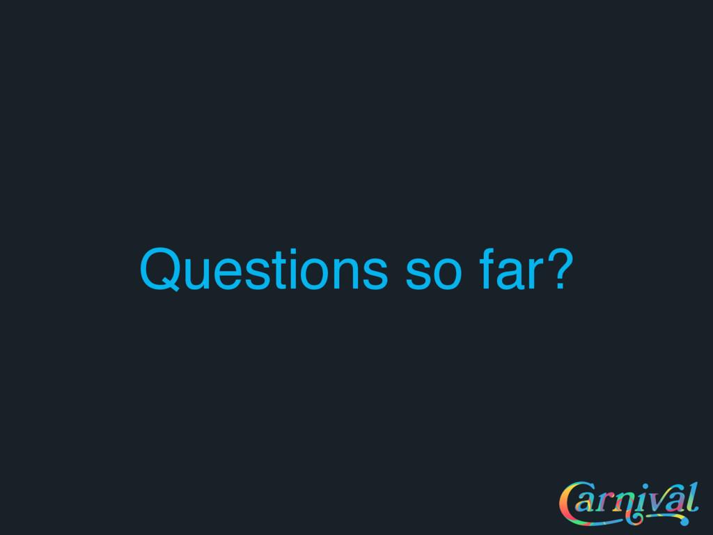 Questions so far?