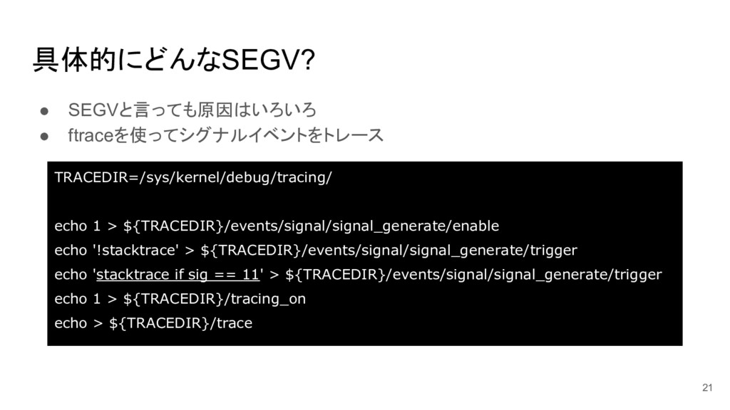 ● SEGVと言っても原因はいろいろ ● ftraceを使ってシグナルイベントをトレース 具体...