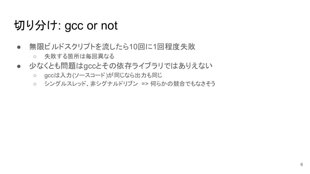 切り分け: gcc or not ● 無限ビルドスクリプトを流したら10回に1回程度失敗 ○ ...