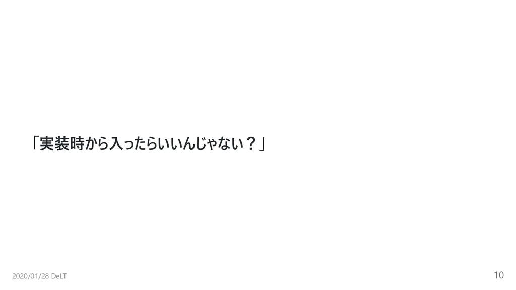 「実装時から⼊ったらいいんじゃない?」 2020/01/28 DeLT 10
