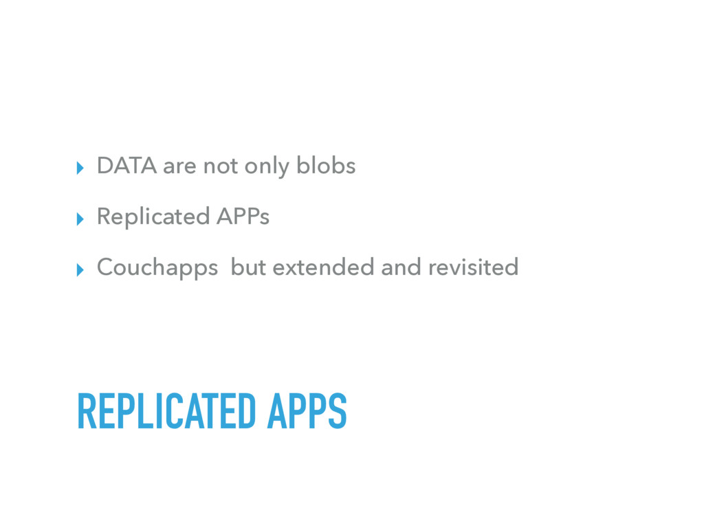 ▸ DATA are not only blobs ▸ Replicated APPs ▸ C...