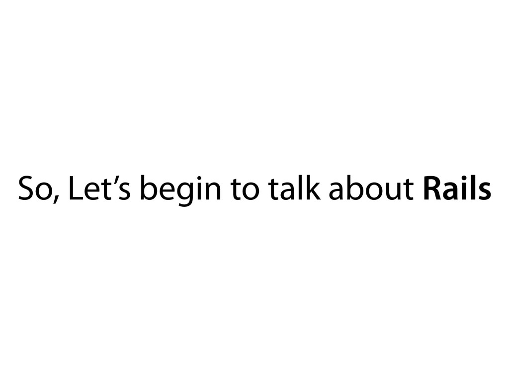 So, Let's begin to talk about Rails