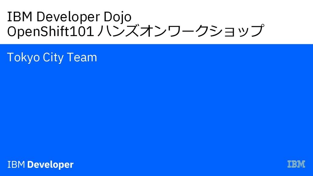 IBM Developer Dojo OpenShift101 ハンズオンワークショップ To...