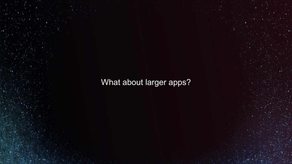 What about larger apps?