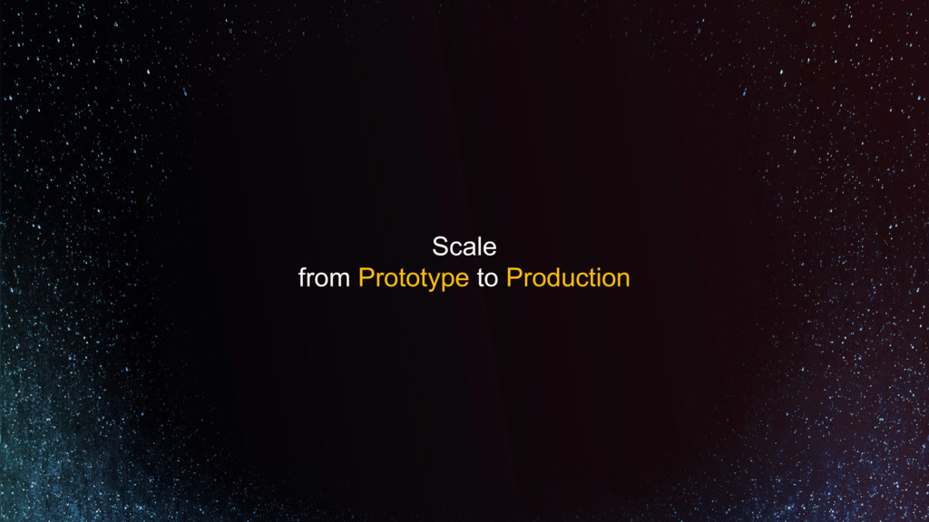 Scale from Prototype to Production