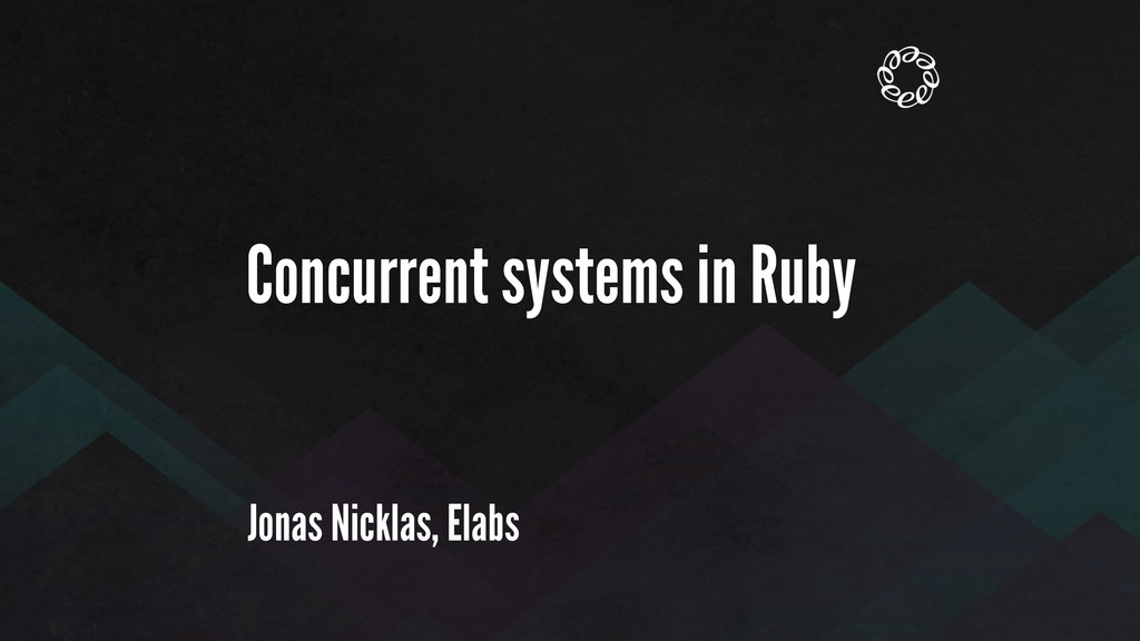 Concurrent systems in Ruby Jonas Nicklas, Elabs