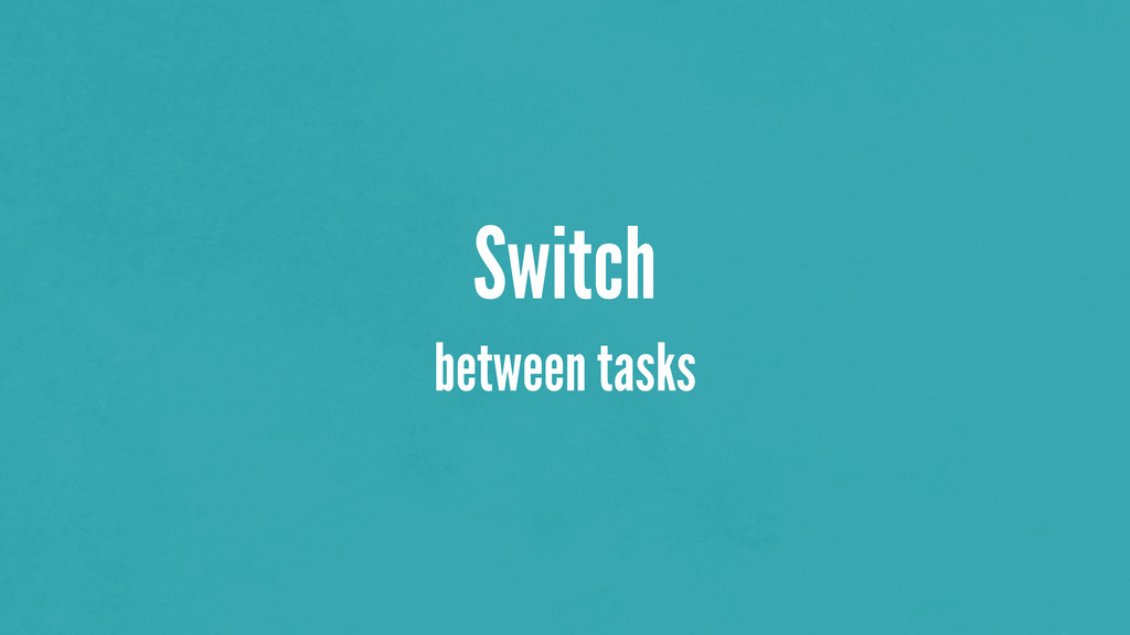 Switch between tasks