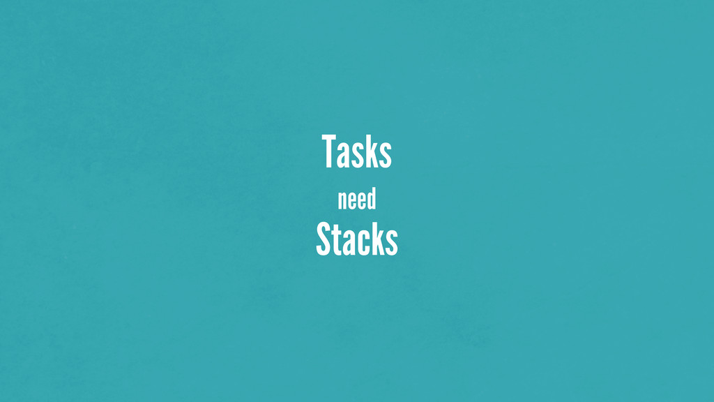 Tasks need Stacks