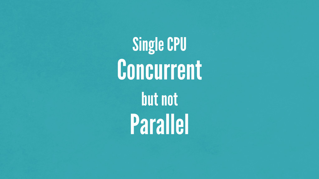 Single CPU Concurrent but not Parallel