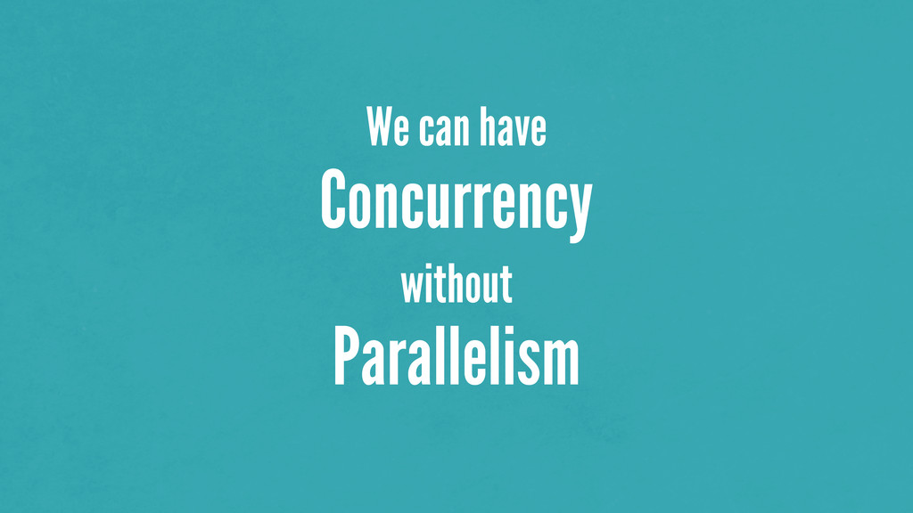 We can have Concurrency without Parallelism
