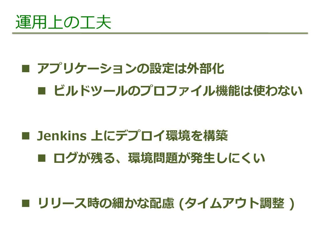 運⽤用上の⼯工夫 n アプリケーションの設定は外部化 n ビルドツールのプロファイル機...