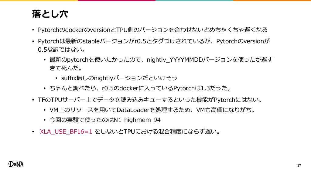 落とし⽳ • PytorchのdockerのversionとTPU側のバージョンを合わせないと...