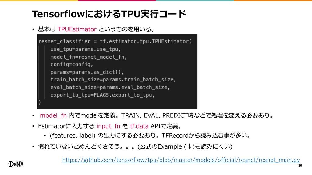 TensorflowにおけるTPU実⾏コード • 基本は TPUEstimator というもの...