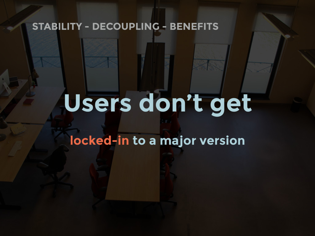 STABILITY - DECOUPLING - BENEFITS Users don't g...