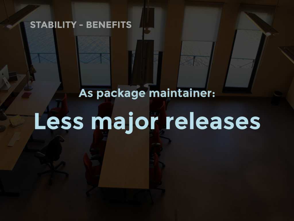 STABILITY - BENEFITS As package maintainer: Les...