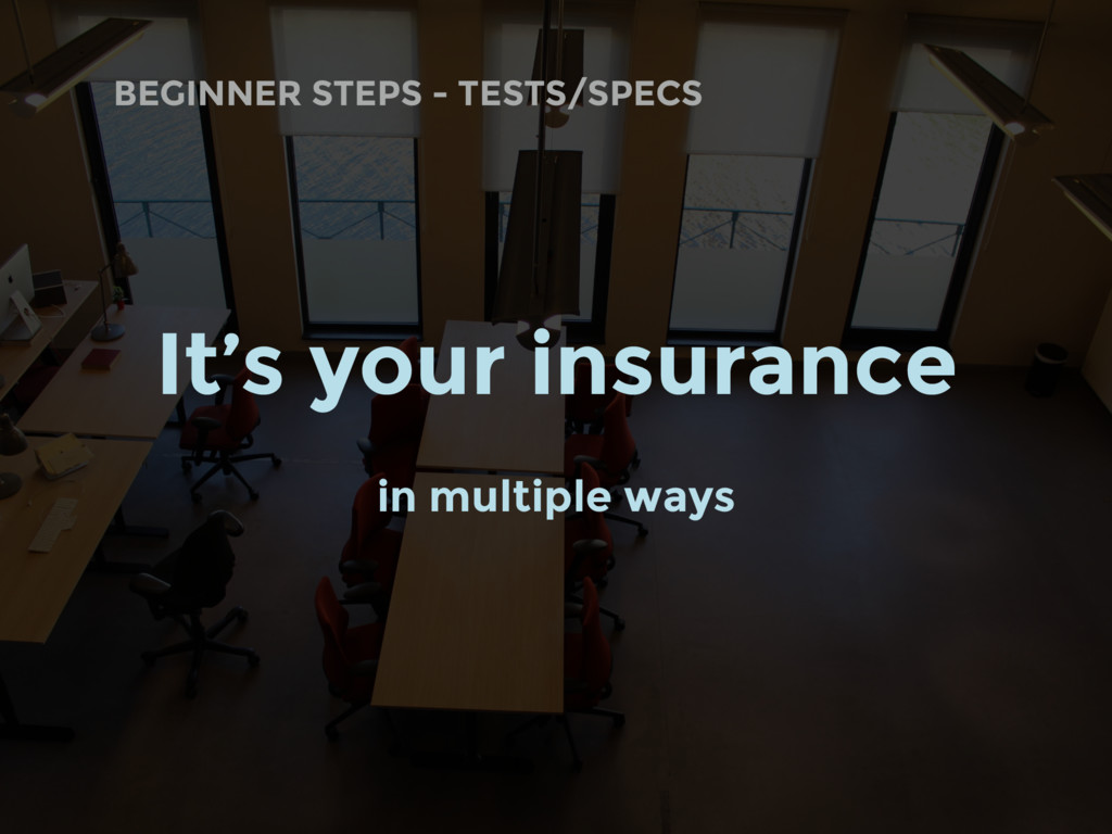 BEGINNER STEPS - TESTS/SPECS It's your insuranc...