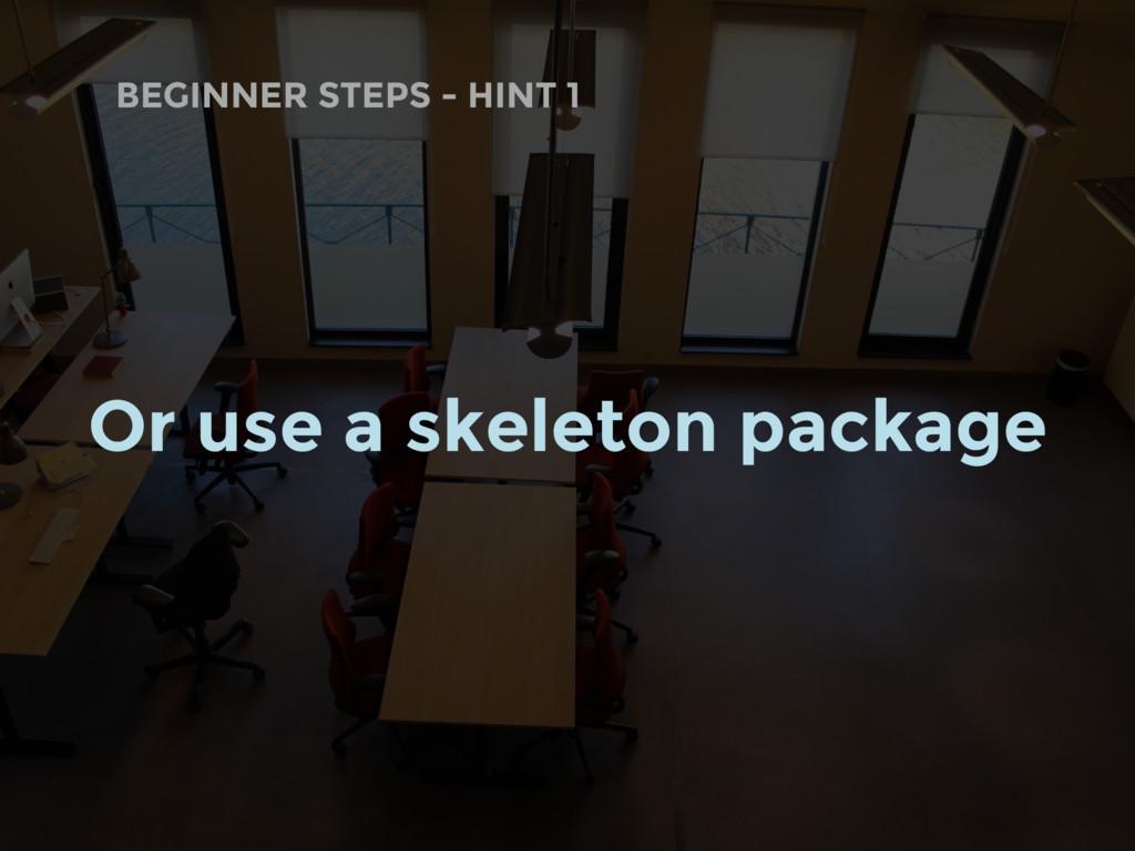 BEGINNER STEPS - HINT 1 Or use a skeleton packa...
