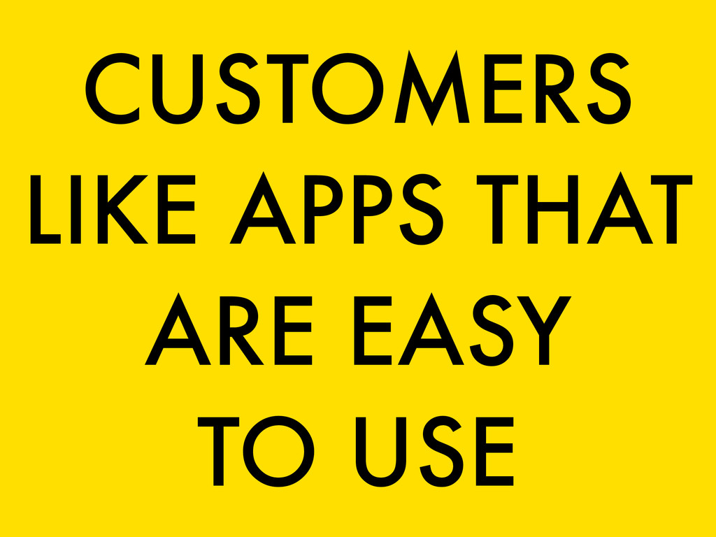CUSTOMERS LIKE APPS THAT ARE EASY TO USE