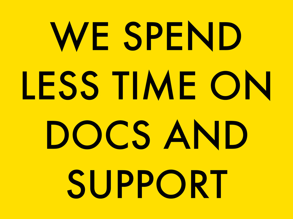 WE SPEND LESS TIME ON DOCS AND SUPPORT