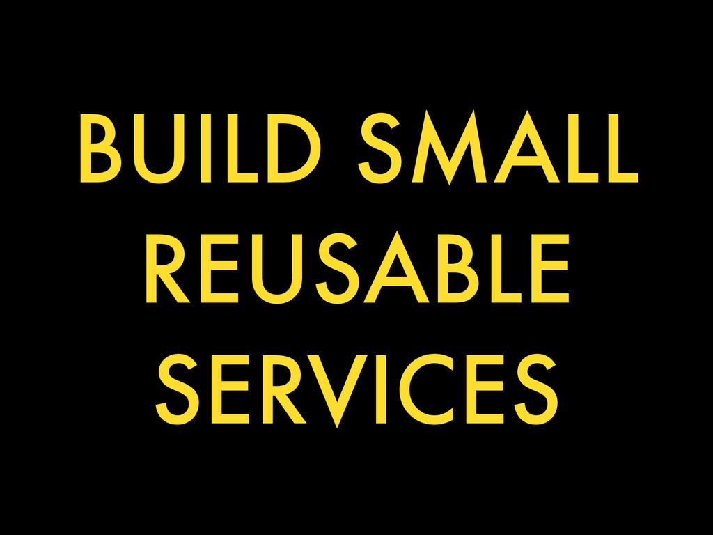 BUILD SMALL REUSABLE SERVICES