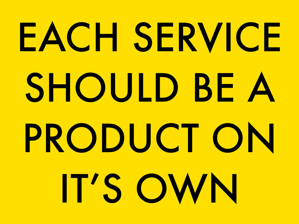 EACH SERVICE SHOULD BE A PRODUCT ON IT'S OWN