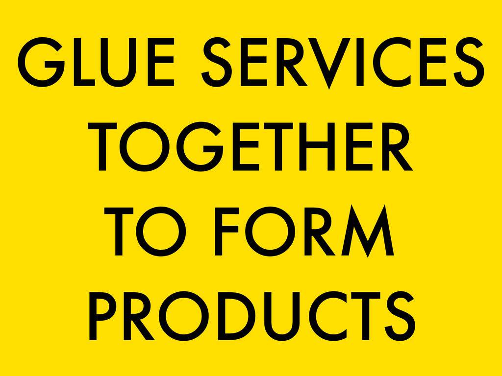 GLUE SERVICES TOGETHER TO FORM PRODUCTS
