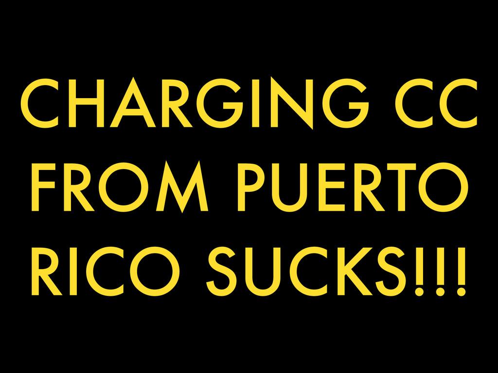 CHARGING CC FROM PUERTO RICO SUCKS!!!