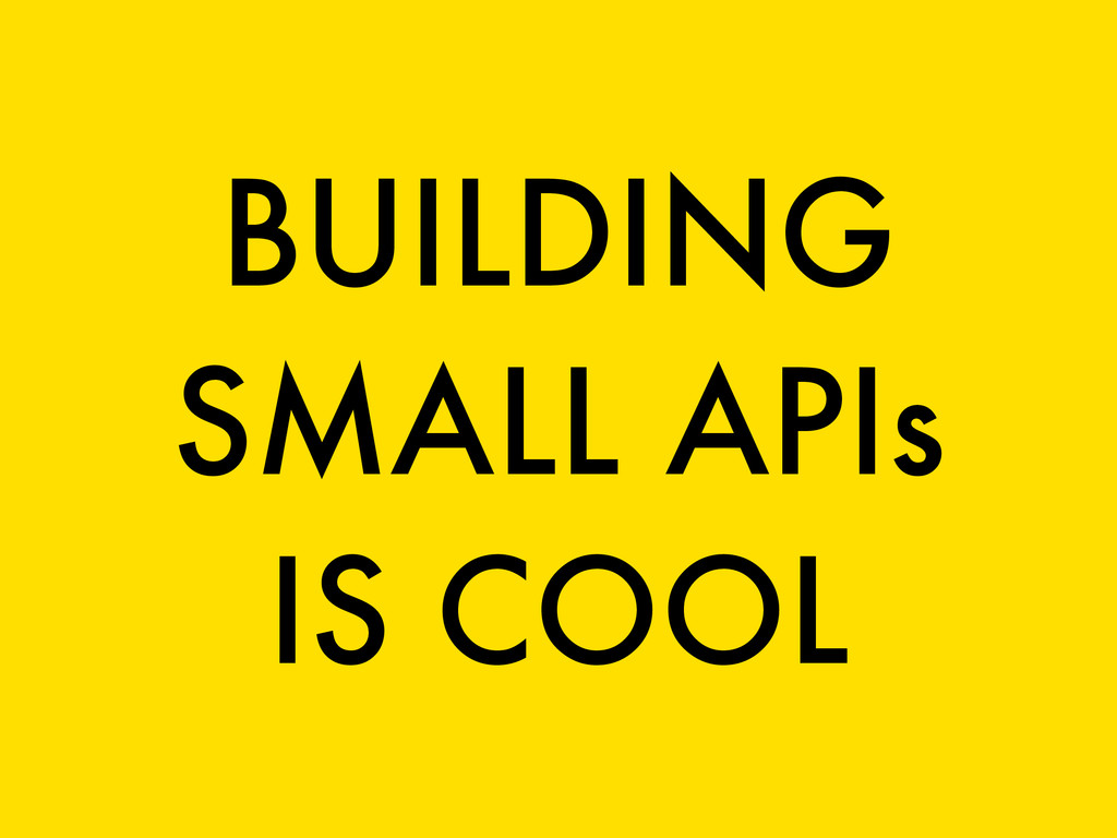 BUILDING SMALL APIs IS COOL