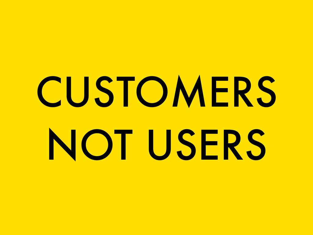 CUSTOMERS NOT USERS