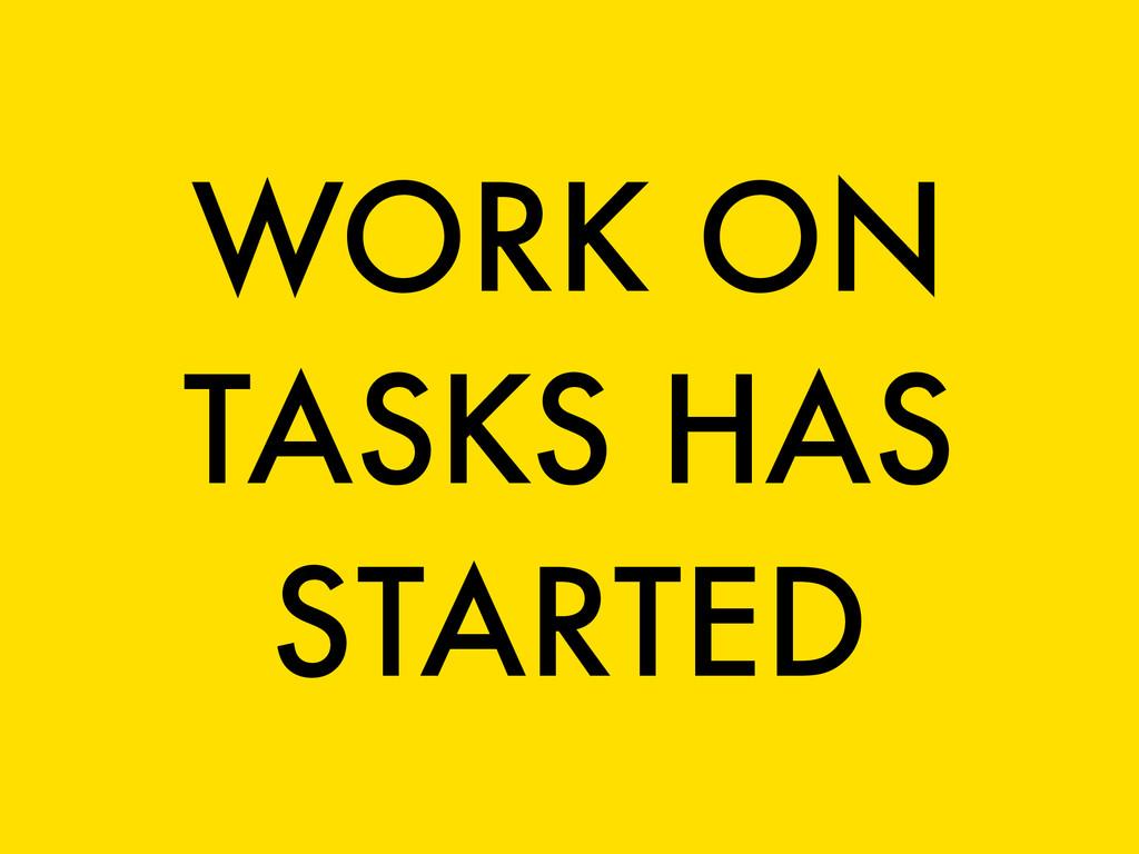 WORK ON TASKS HAS STARTED