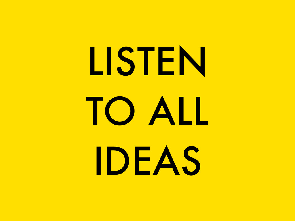 LISTEN TO ALL IDEAS