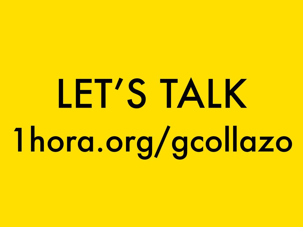 LET'S TALK 1hora.org/gcollazo