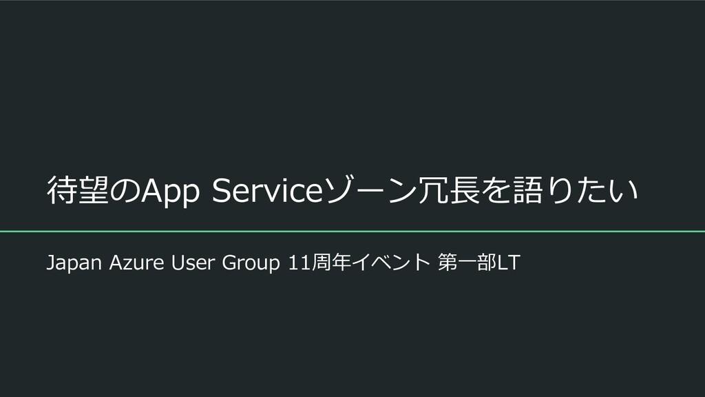 待望のApp Serviceゾーン冗長を語りたい Japan Azure User Group...