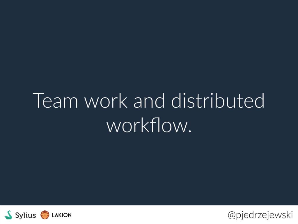 @pjedrzejewski Team work and distributed workflo...