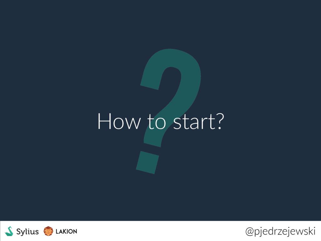 ? @pjedrzejewski How to start?