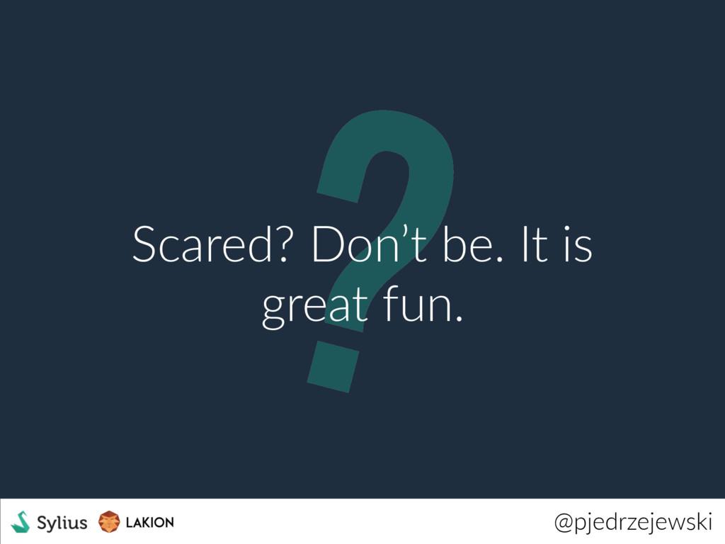 ? @pjedrzejewski Scared? Don't be. It is great ...