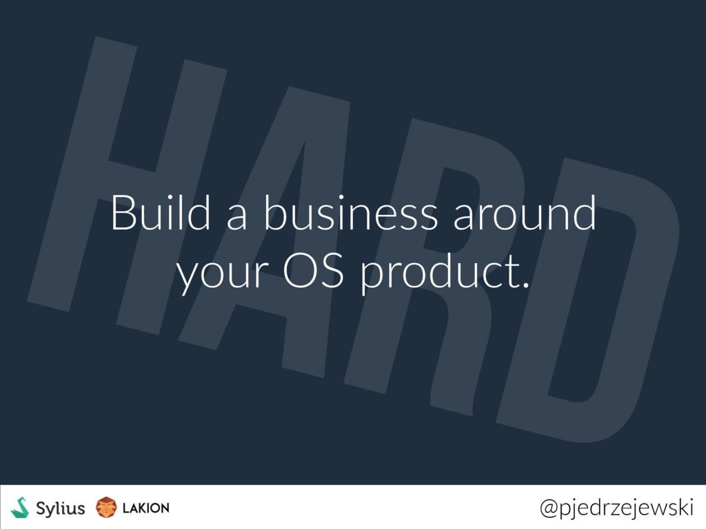 @pjedrzejewski Build a business around your OS ...