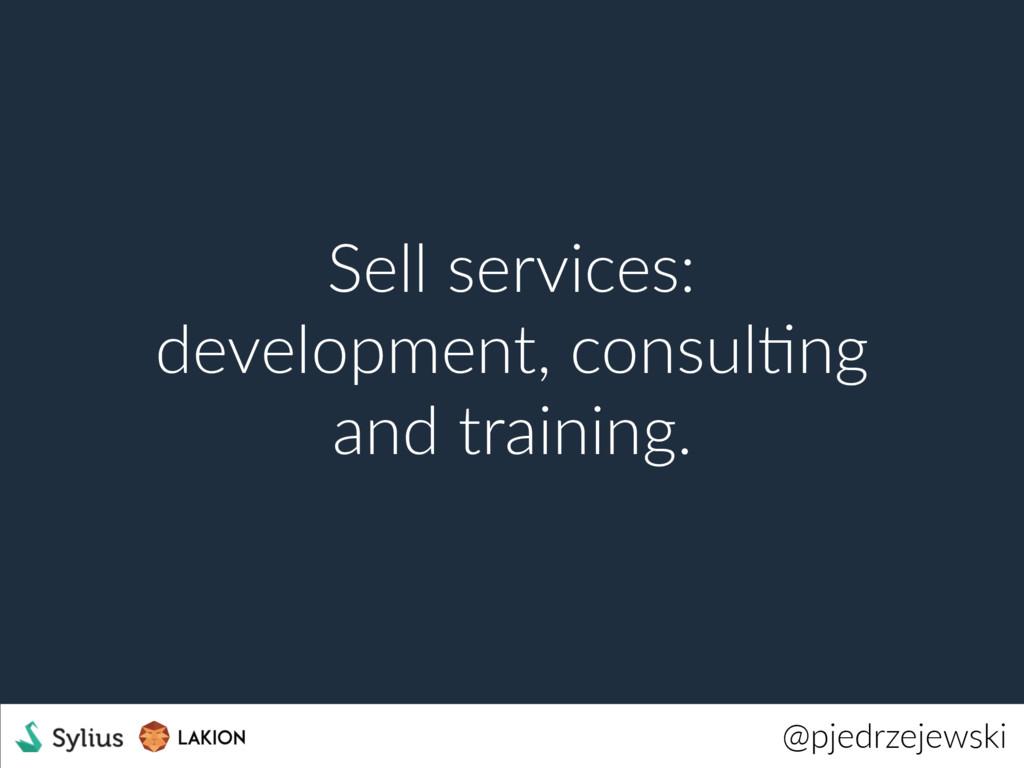 @pjedrzejewski Sell services: development, cons...