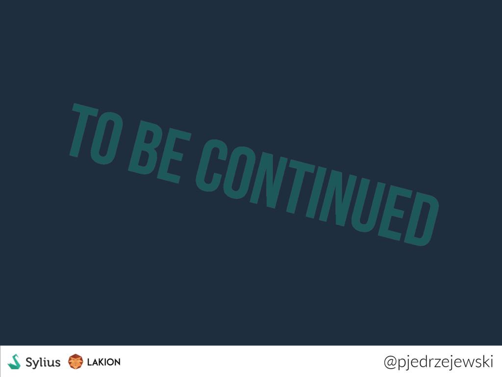 to be continued @pjedrzejewski