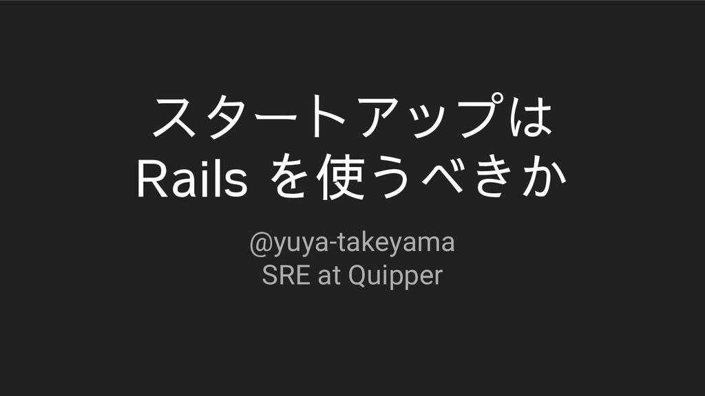 スタートアップは Rails を使うべきか @yuya-takeyama SRE at Qui...