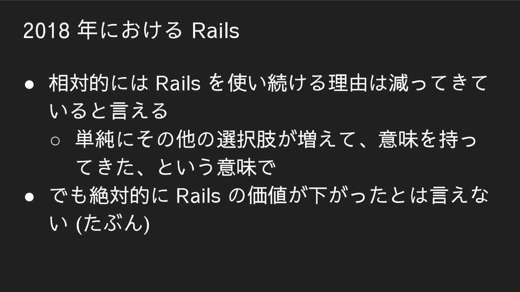 2018 年における Rails ● 相対的には Rails を使い続ける理由は減ってきて い...