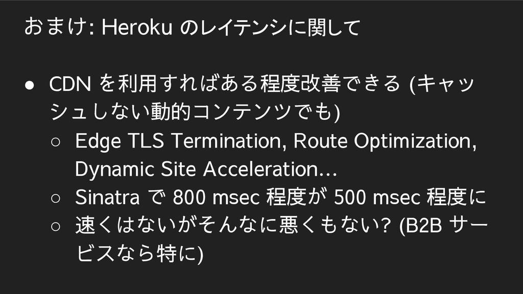 おまけ: Heroku のレイテンシに関して ● CDN を利用すればある程度改善できる (キ...