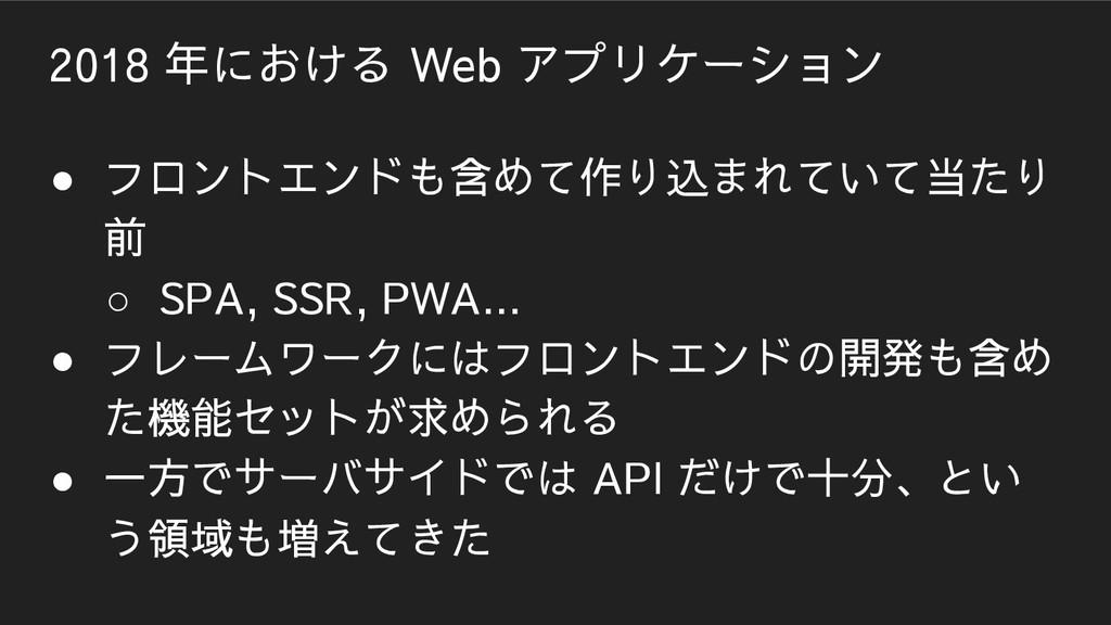 2018 年における Web アプリケーション ● フロントエンドも含めて作り込まれていて当た...