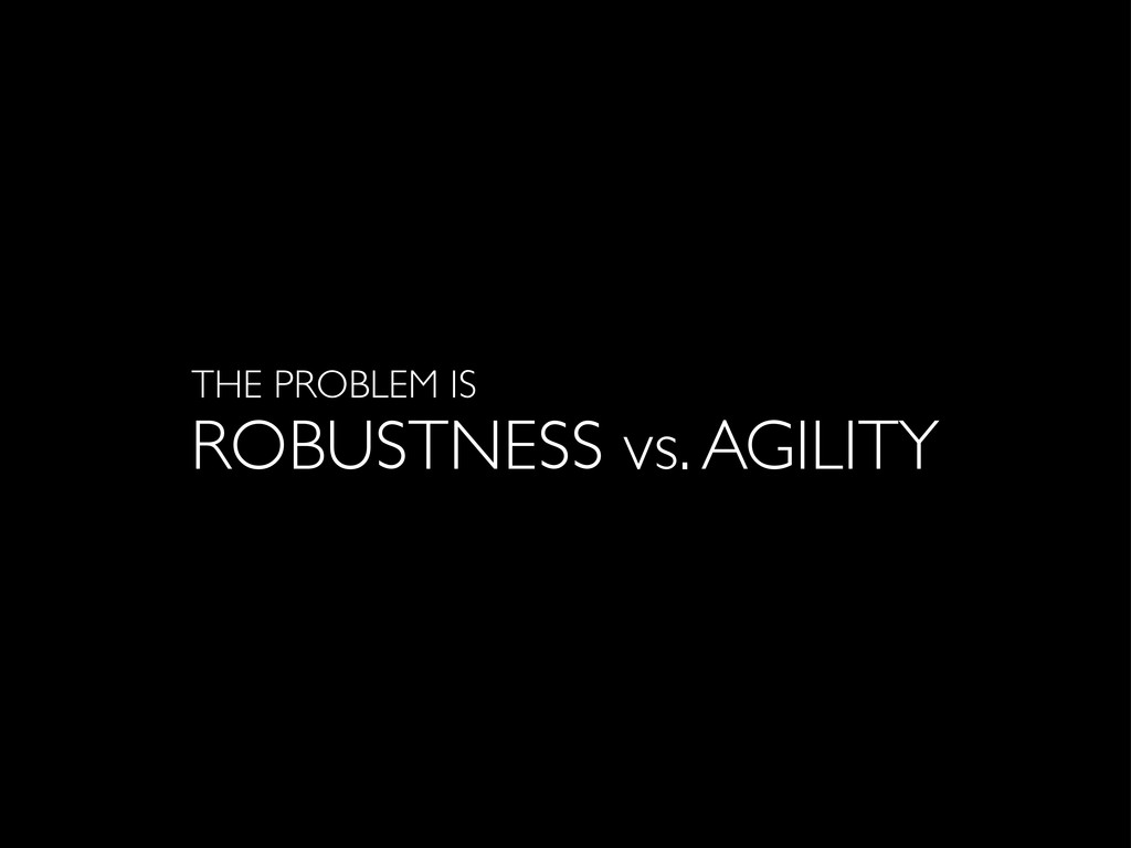 ROBUSTNESS vs. AGILITY THE PROBLEM IS
