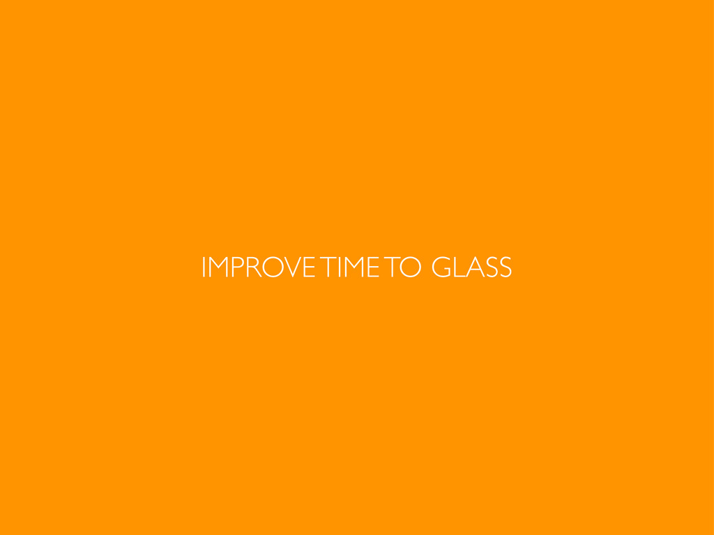 IMPROVE TIME TO GLASS
